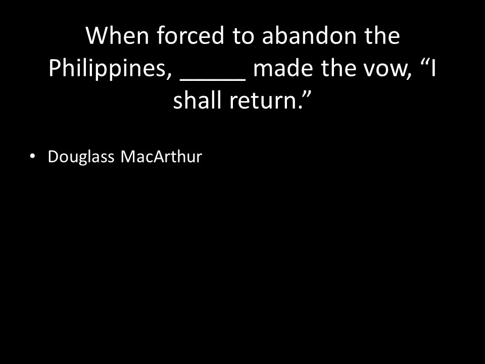 When forced to abandon the Philippines, _____ made the vow, I shall return. Douglass MacArthur