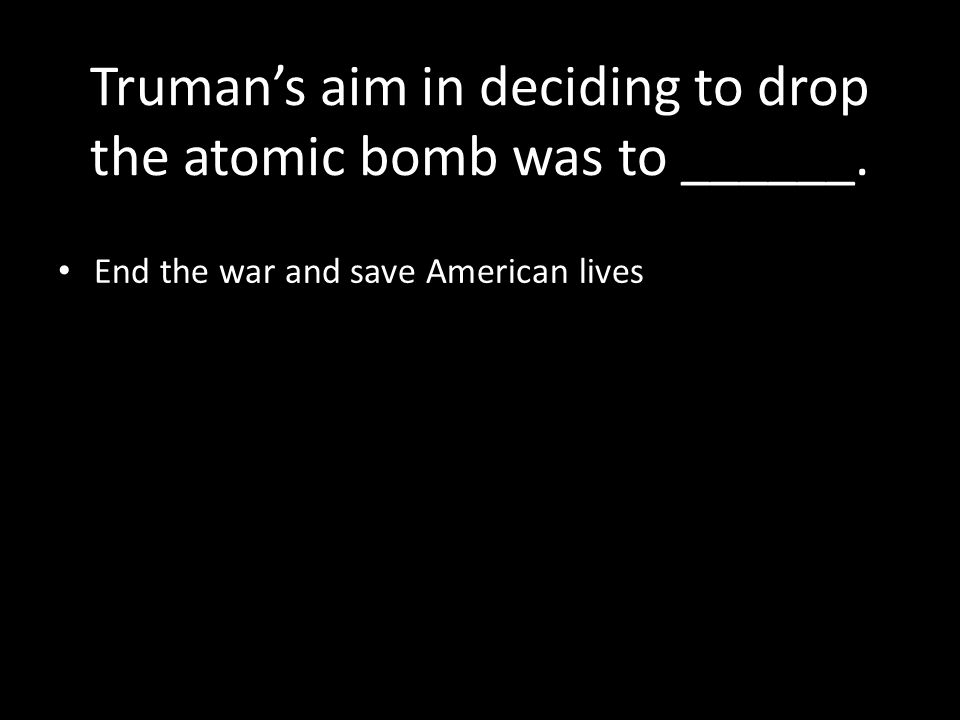 Truman's aim in deciding to drop the atomic bomb was to ______. End the war and save American lives