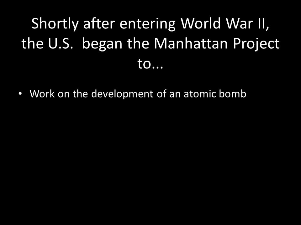 Shortly after entering World War II, the U.S. began the Manhattan Project to...