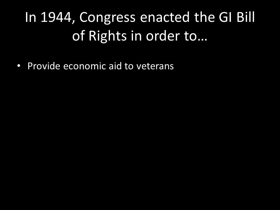 In 1944, Congress enacted the GI Bill of Rights in order to… Provide economic aid to veterans