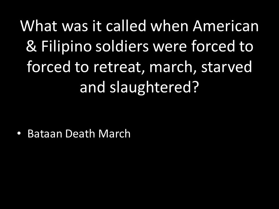 What was it called when American & Filipino soldiers were forced to forced to retreat, march, starved and slaughtered.