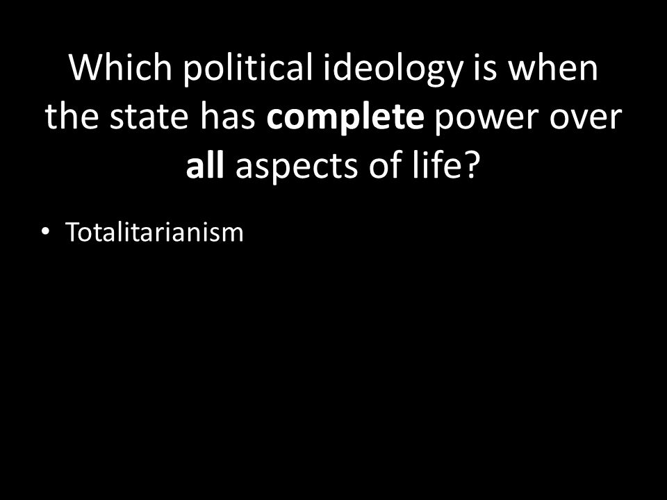 Which political ideology is when the state has complete power over all aspects of life.