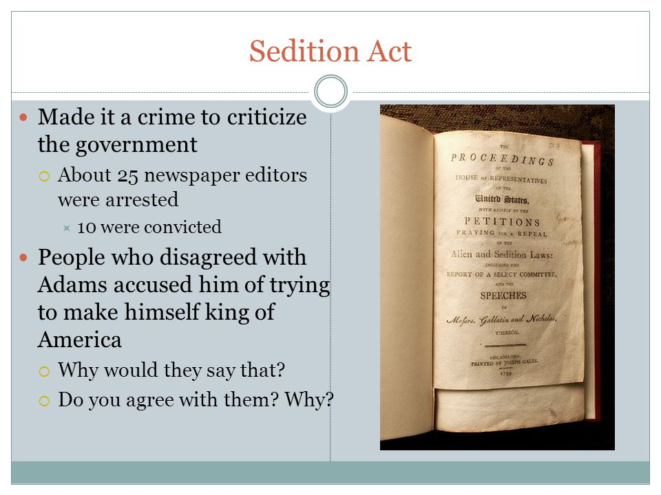 Sedition Act Made it a crime to criticize the government  About 25 newspaper editors were arrested  10 were convicted People who disagreed with Adams accused him of trying to make himself king of America  Why would they say that.