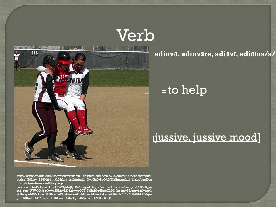 Verb http://www.google.com/imgres q=someone+helping+someone%27&um=1&hl=en&safe=acti ve&sa=X&biw=1280&bih=918&tbm=isch&tbnid=OyvGz5vZuQjeNM:&imgrefurl=http://cae2k.c om/photos-of-mecca-0/helping- someone.html&docid=GScDAWQ5LxJQDM&imgurl=http://media.katu.com/images/080430_ho me_run_WWCO.jpg&w=470&h=421&ei=wv0CT_7yBufr0gH4xsC2DQ&zoom=1&iact=hc&vpx=1 76&vpy=138&dur=116&hovh=212&hovw=237&tx=77&ty=88&sig=114256897539374844085&pa ge=1&tbnh=134&tbnw=152&start=0&ndsp=35&ved=1t:429,r:0,s:0 adiuv ō, adiuv ā re, adi ū v ī, adi ū tus/a/um = to help [ jussive, jussive mood]