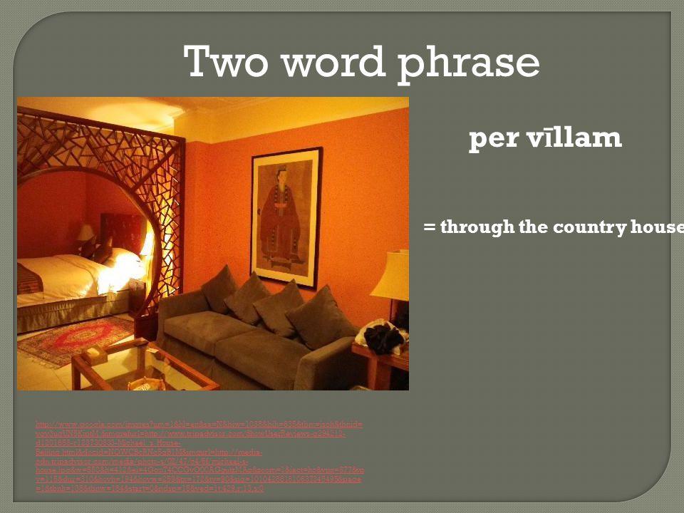 Two word phrase http://www.google.com/imgres um=1&hl=en&sa=N&biw=1038&bih=635&tbm=isch&tbnid= vqv3ugUN5KiptM:&imgrefurl=http://www.tripadvisor.com/ShowUserReviews-g294212- d1201658-r123730833-Michael_s_House- Beijing.html&docid=NQWCBcRNc5gB1M&imgurl=http://media- cdn.tripadvisor.com/media/photo-s/02/47/c4/6f/michael-s- house.jpg&w=550&h=412&ei=4GgnT4CCGvO00AGgutzMAg&zoom=1&iact=hc&vpx=577&vp y=115&dur=310&hovh=194&hovw=259&tx=172&ty=90&sig=101042881810637345495&page =1&tbnh=138&tbnw=184&start=0&ndsp=15&ved=1t:429,r:13,s:0 per v ī llam = through the country house
