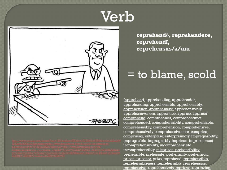 Verb http://www.google.com/imgres um=1&hl=en&sa=N&biw=1038&bih=635&tbm=isch&tbnid=l oNKkc6o9iHlmM:&imgrefurl=http://www.fuquestions.com/blogs/is-joe-paterno-to- blame&docid=kvVFvhApkaRXxM&imgurl=http://www.fuquestions.com/wp- content/uploads/2011/11/blame_0.jpg&w=470&h=422&ei=dGwnT_mJJsjM0AG4nIHiAg&zoo m=1&iact=rc&dur=297&sig=101042881810637345495&page=1&tbnh=132&tbnw=147&start= 0&ndsp=15&ved=1t:429,r:0,s:0&tx=83&ty=50 reprehend ō, reprehendere, reprehend ī, reprehensus/a/um = to blame, scold [apprehend, apprehending, apprehender, apprehending, apprehensible, apprehensibly, apprehension, apprehensive, apprehensively, apprehensiveness, apprentice, apprise, appriser, comprehend; comprehends, comprehending, comprehended, comprehensibility, comprehensible, comprehensibly, comprehension, comprehensive, comprehensively, comprehensiveness, comprise, comprising, enterprise, enterprisingly, impregnability, impregnable, impregnably, imprison, imprisonment, incomprehensibility, incomprehensible, incomprehensibly, misprison, prehensibility, prehensible, prehensile, prehensility, prehension, prison, prisoner, prize, reprehend, reprehensible, reprehensibleness, reprehensibly, reprehension, reprehensive, reprehensively, reprieve, reprieving, reprieved, reprisal, surprise, surpriser, surprisingly]