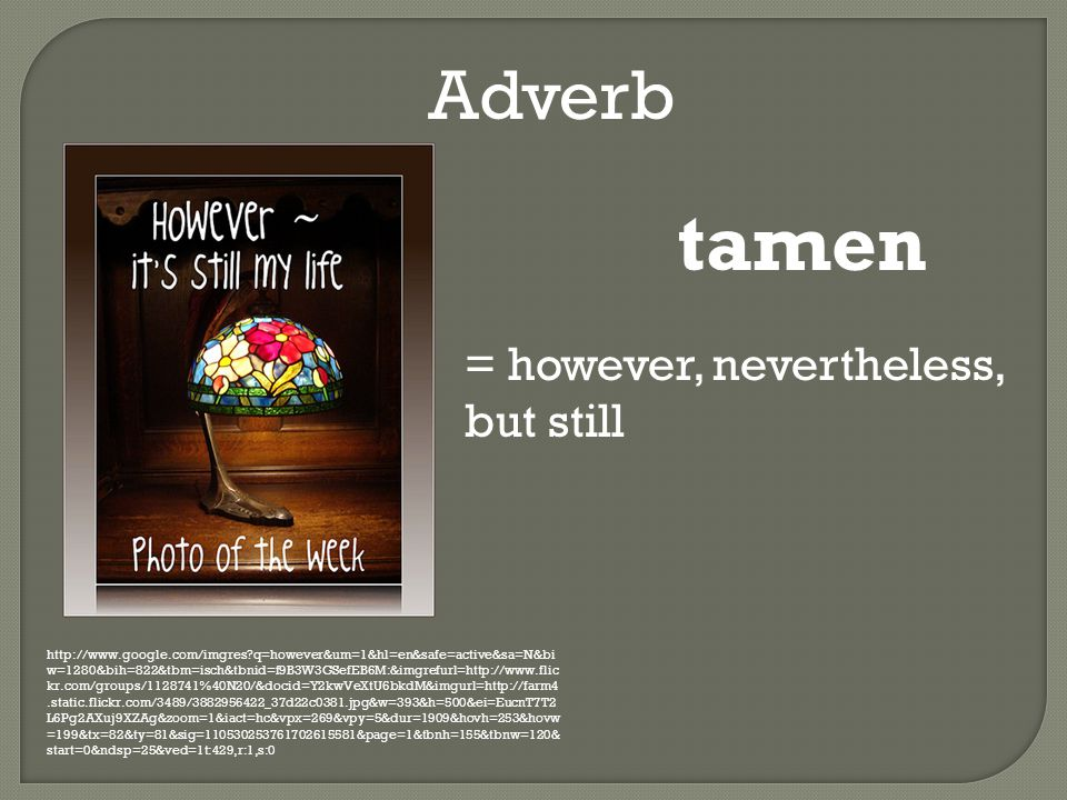 Adverb http://www.google.com/imgres q=however&um=1&hl=en&safe=active&sa=N&bi w=1280&bih=822&tbm=isch&tbnid=f9B3W3GSefEB6M:&imgrefurl=http://www.flic kr.com/groups/1128741%40N20/&docid=Y2kwVeXtU6bkdM&imgurl=http://farm4.static.flickr.com/3489/3882956422_37d22c0381.jpg&w=393&h=500&ei=EucnT7T2 L6Pg2AXuj9XZAg&zoom=1&iact=hc&vpx=269&vpy=5&dur=1909&hovh=253&hovw =199&tx=82&ty=81&sig=110530253761702615581&page=1&tbnh=155&tbnw=120& start=0&ndsp=25&ved=1t:429,r:1,s:0 tamen = however, nevertheless, but still