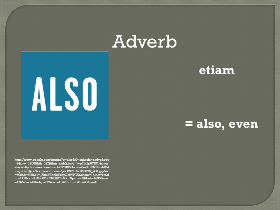 Adverb http://www.google.com/imgres q=also&hl=en&safe=active&gbv =2&biw=1280&bih=822&tbm=isch&tbnid=jwp7llofp6YIJM:&imgr efurl=http://vimeo.com/user4752048&docid=3naKHOl2Ei2uMM& imgurl=http://b.vimeocdn.com/ps/122/129/1221297_300.jpg&w =300&h=300&ei=_ZkmT9bnJcTs0gGhivjTCA&zoom=1&iact=rc&d ur=141&sig=110530253761702615581&page=1&tbnh=163&tbnw =176&start=0&ndsp=22&ved=1t:429,r:0,s:0&tx=39&ty=31 etiam = also, even