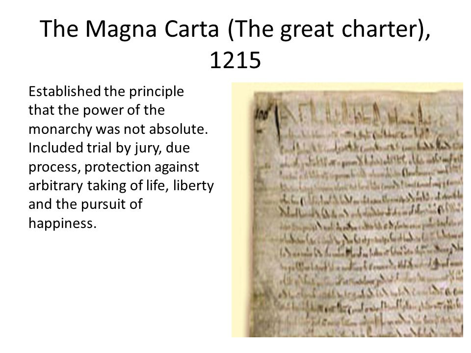 The Magna Carta (The great charter), 1215 Established the principle that the power of the monarchy was not absolute.