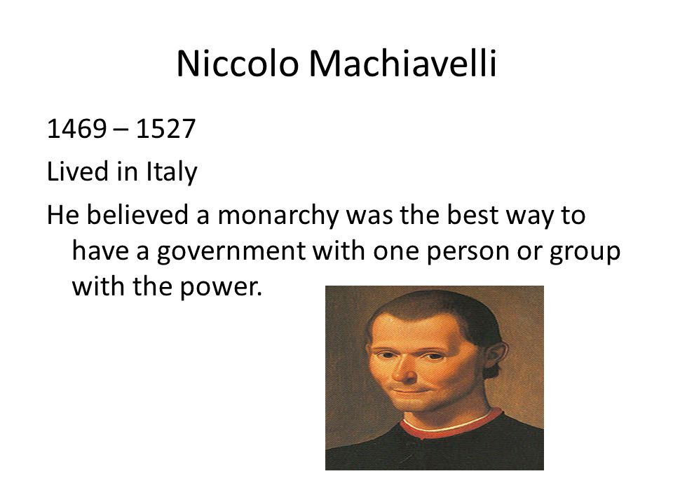Niccolo Machiavelli 1469 – 1527 Lived in Italy He believed a monarchy was the best way to have a government with one person or group with the power.