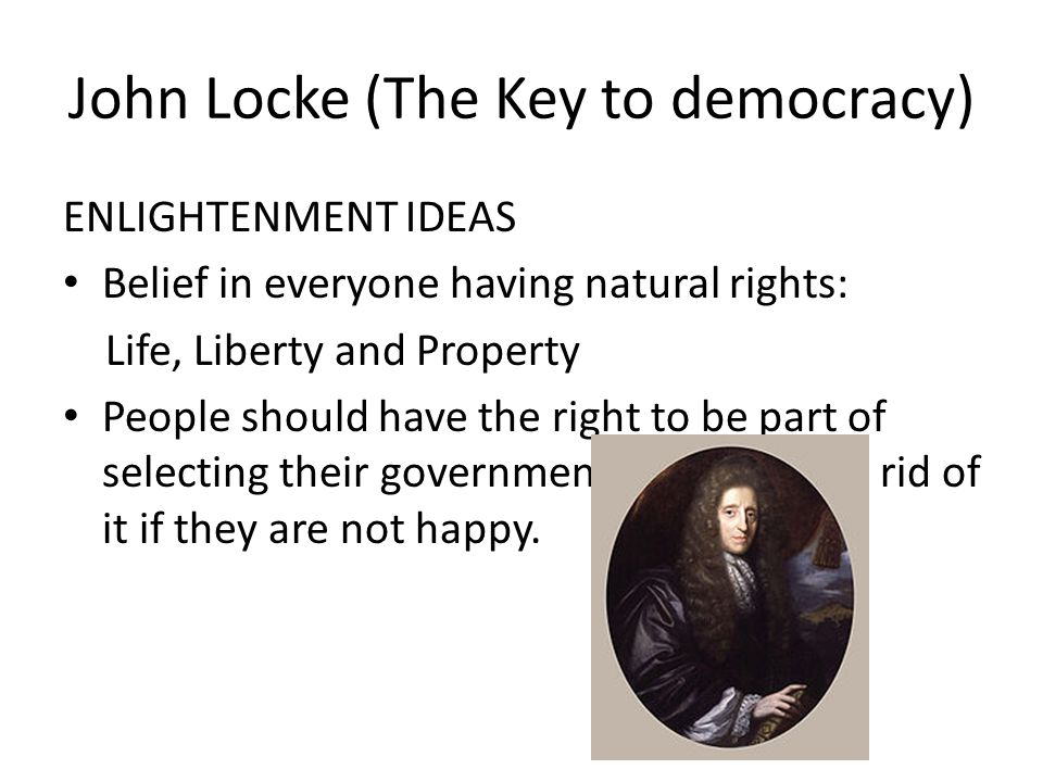 John Locke (The Key to democracy) ENLIGHTENMENT IDEAS Belief in everyone having natural rights: Life, Liberty and Property People should have the right to be part of selecting their government as well as get rid of it if they are not happy.