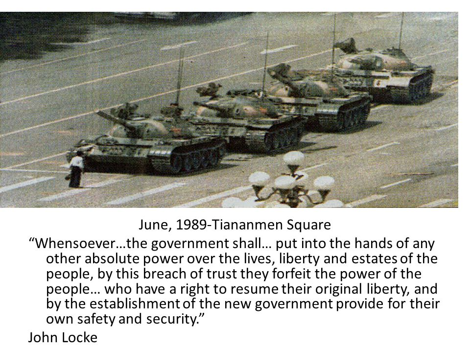 June, 1989-Tiananmen Square Whensoever…the government shall… put into the hands of any other absolute power over the lives, liberty and estates of the people, by this breach of trust they forfeit the power of the people… who have a right to resume their original liberty, and by the establishment of the new government provide for their own safety and security. John Locke