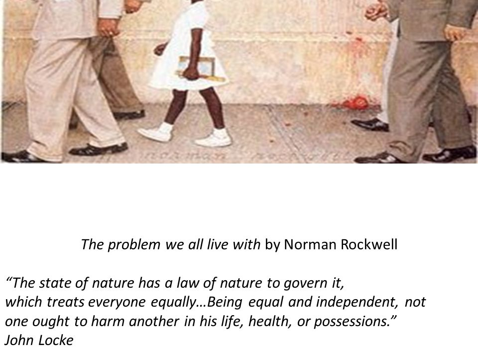 The problem we all live with by Norman Rockwell The state of nature has a law of nature to govern it, which treats everyone equally…Being equal and independent, not one ought to harm another in his life, health, or possessions. John Locke