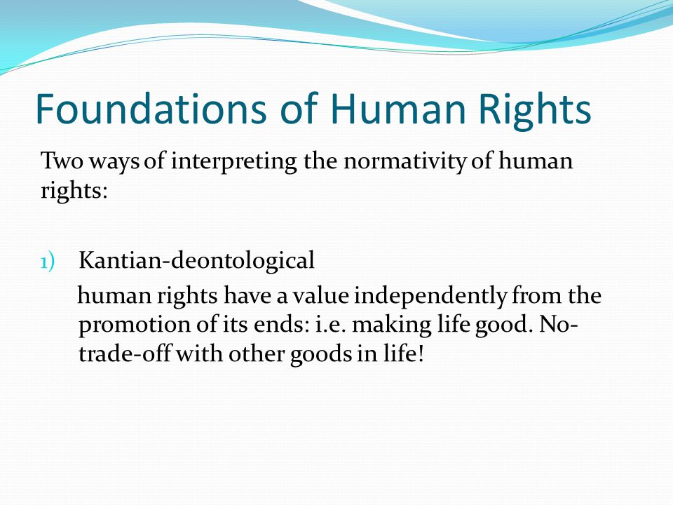 Foundations of Human Rights Two ways of interpreting the normativity of human rights: 1) Kantian-deontological human rights have a value independently