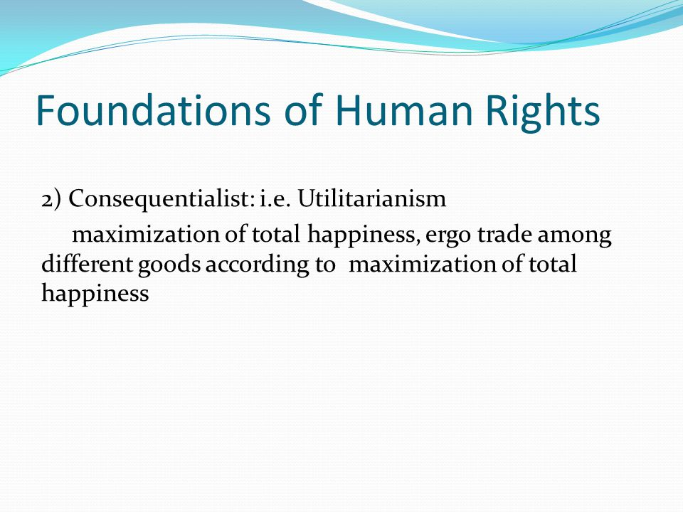 Foundations of Human Rights 2) Consequentialist: i.e.