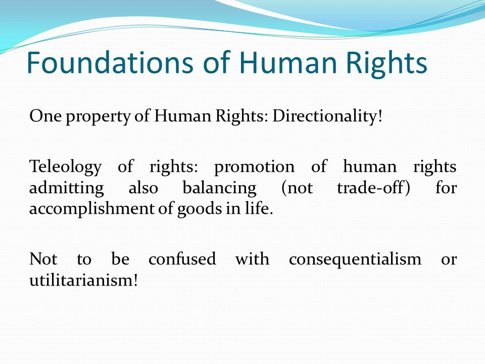 Foundations of Human Rights One property of Human Rights: Directionality! Teleology of rights: promotion of human rights admitting also balancing (not