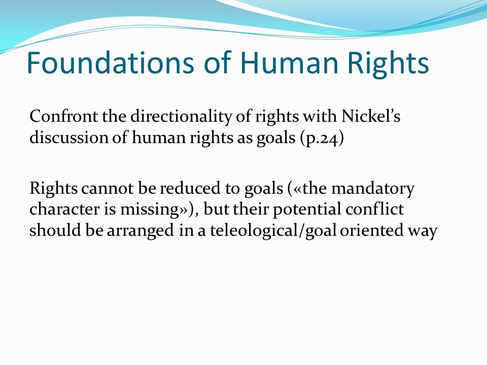 Foundations of Human Rights Confront the directionality of rights with Nickel's discussion of human rights as goals (p.24) Rights cannot be reduced to goals («the mandatory character is missing»), but their potential conflict should be arranged in a teleological/goal oriented way