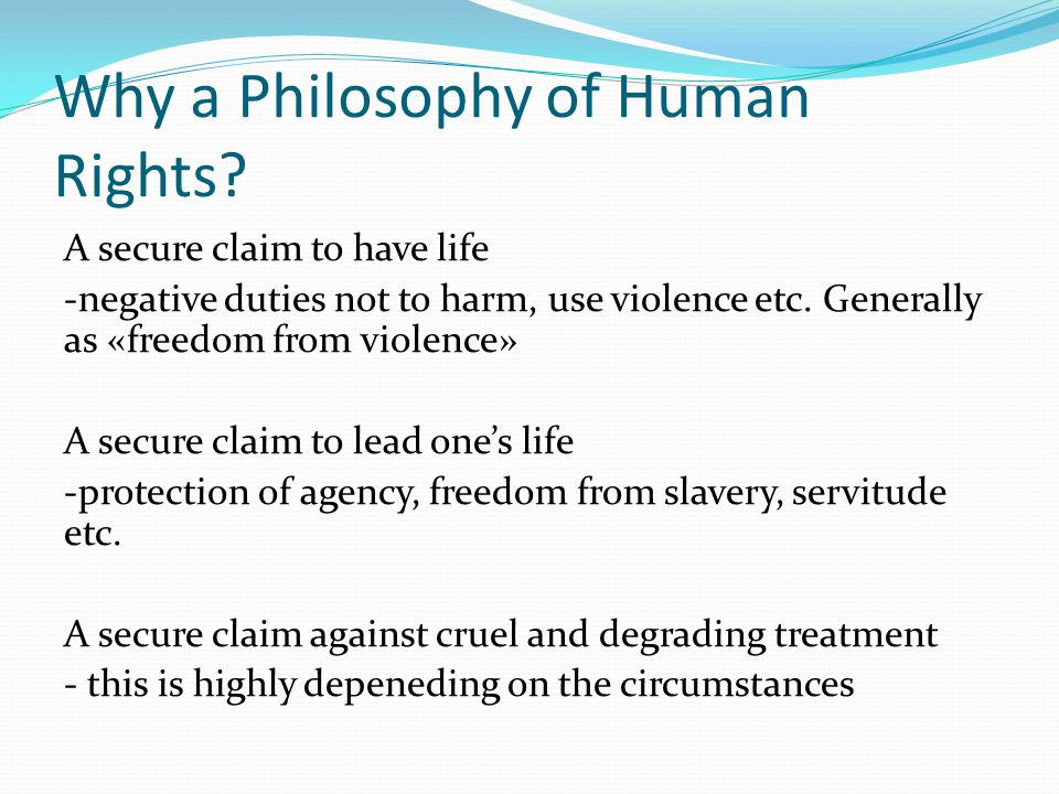 Why a Philosophy of Human Rights? A secure claim to have life -negative duties not to harm, use violence etc. Generally as «freedom from violence» A s