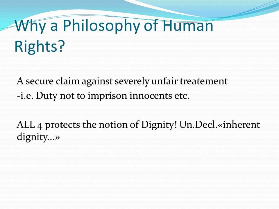 Why a Philosophy of Human Rights? A secure claim against severely unfair treatement -i.e. Duty not to imprison innocents etc. ALL 4 protects the notio