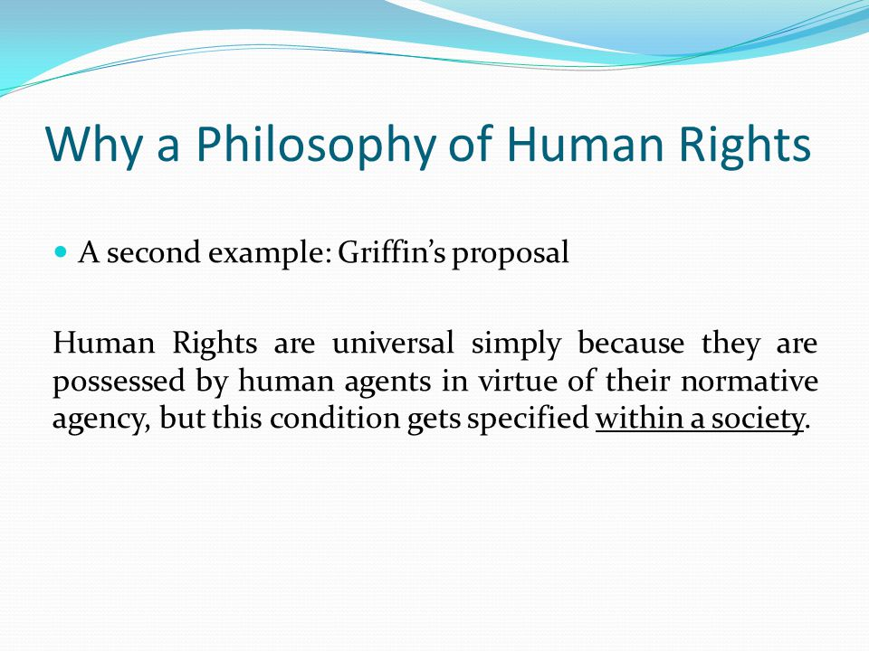 Why a Philosophy of Human Rights A second example: Griffin's proposal Human Rights are universal simply because they are possessed by human agents in virtue of their normative agency, but this condition gets specified within a society.