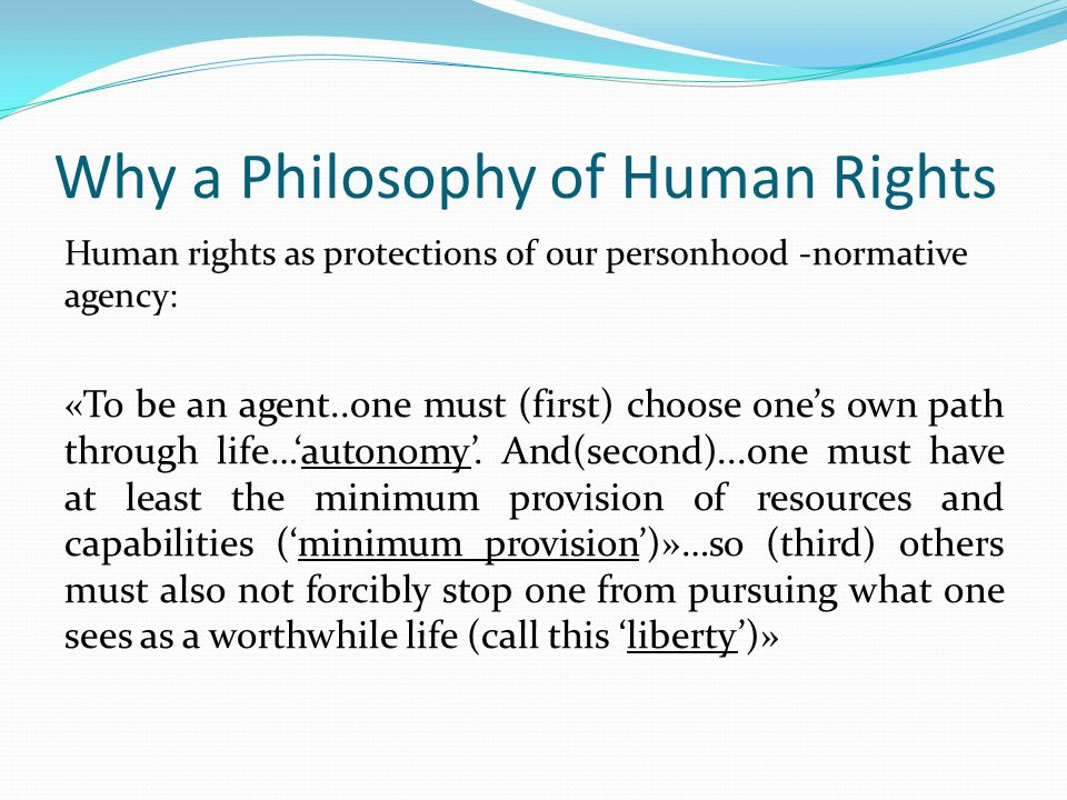 Why a Philosophy of Human Rights Human rights as protections of our personhood -normative agency: «To be an agent..one must (first) choose one's own p