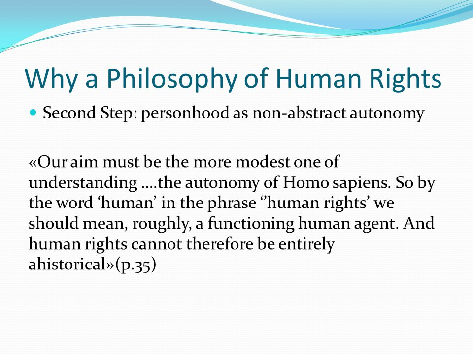 Why a Philosophy of Human Rights Second Step: personhood as non-abstract autonomy «Our aim must be the more modest one of understanding ….the autonomy of Homo sapiens.