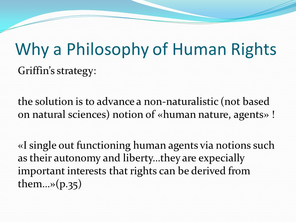 Why a Philosophy of Human Rights Griffin's strategy: the solution is to advance a non-naturalistic (not based on natural sciences) notion of «human na