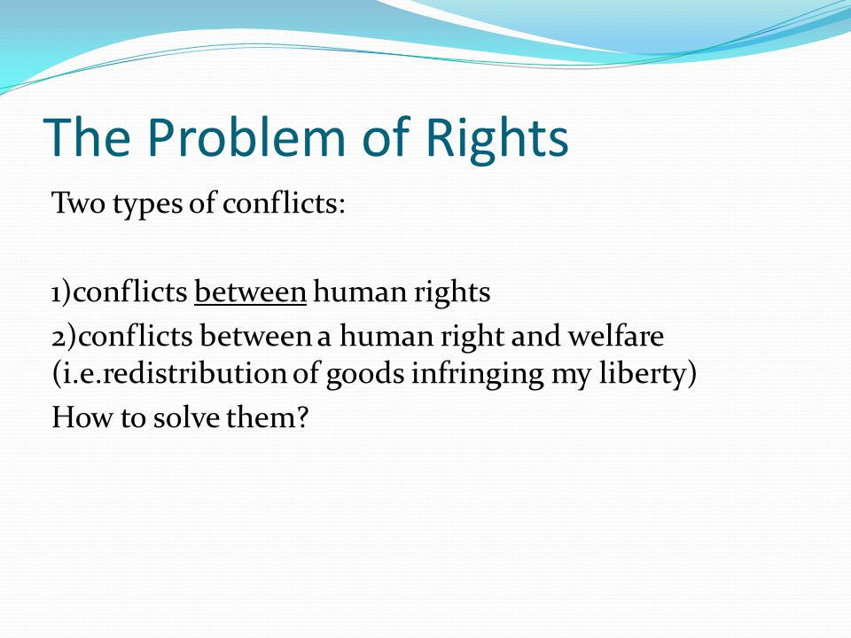 The Problem of Rights Two types of conflicts: 1)conflicts between human rights 2)conflicts between a human right and welfare (i.e.redistribution of goods infringing my liberty) How to solve them?