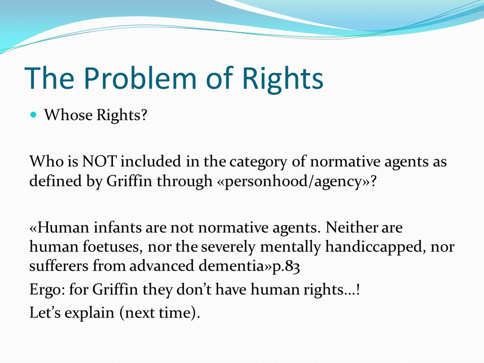 The Problem of Rights Whose Rights? Who is NOT included in the category of normative agents as defined by Griffin through «personhood/agency»? «Human