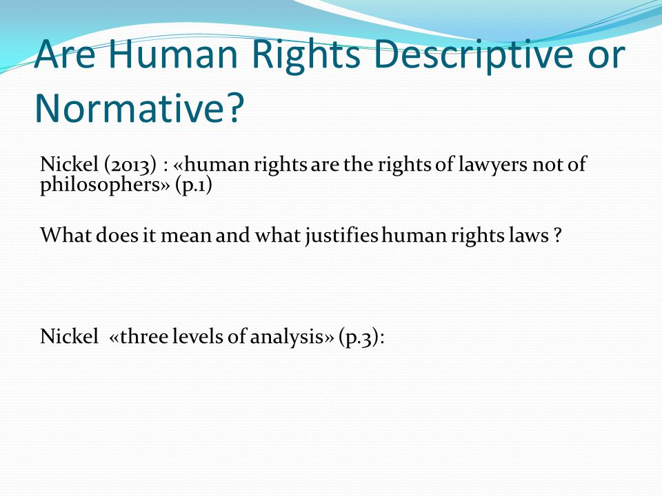 Are Human Rights Descriptive or Normative? Nickel (2013) : «human rights are the rights of lawyers not of philosophers» (p.1) What does it mean and wh