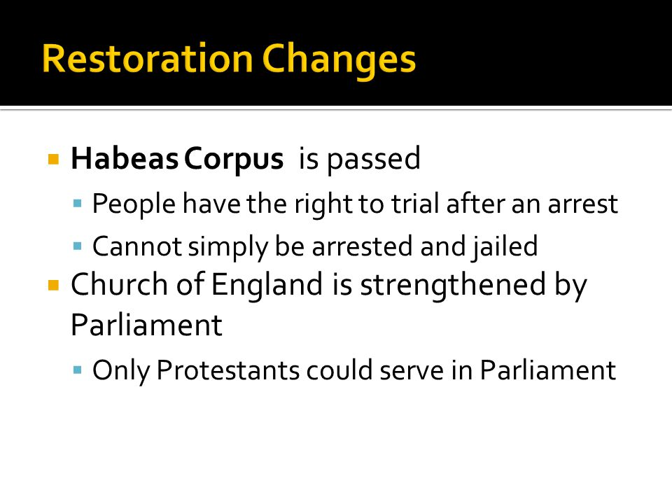  Habeas Corpus is passed  People have the right to trial after an arrest  Cannot simply be arrested and jailed  Church of England is strengthened by Parliament  Only Protestants could serve in Parliament