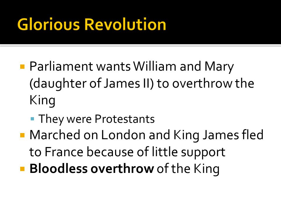  Parliament wants William and Mary (daughter of James II) to overthrow the King  They were Protestants  Marched on London and King James fled to France because of little support  Bloodless overthrow of the King