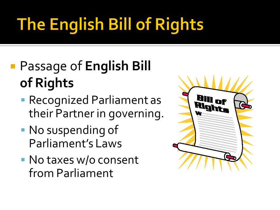  Passage of English Bill of Rights  Recognized Parliament as their Partner in governing.