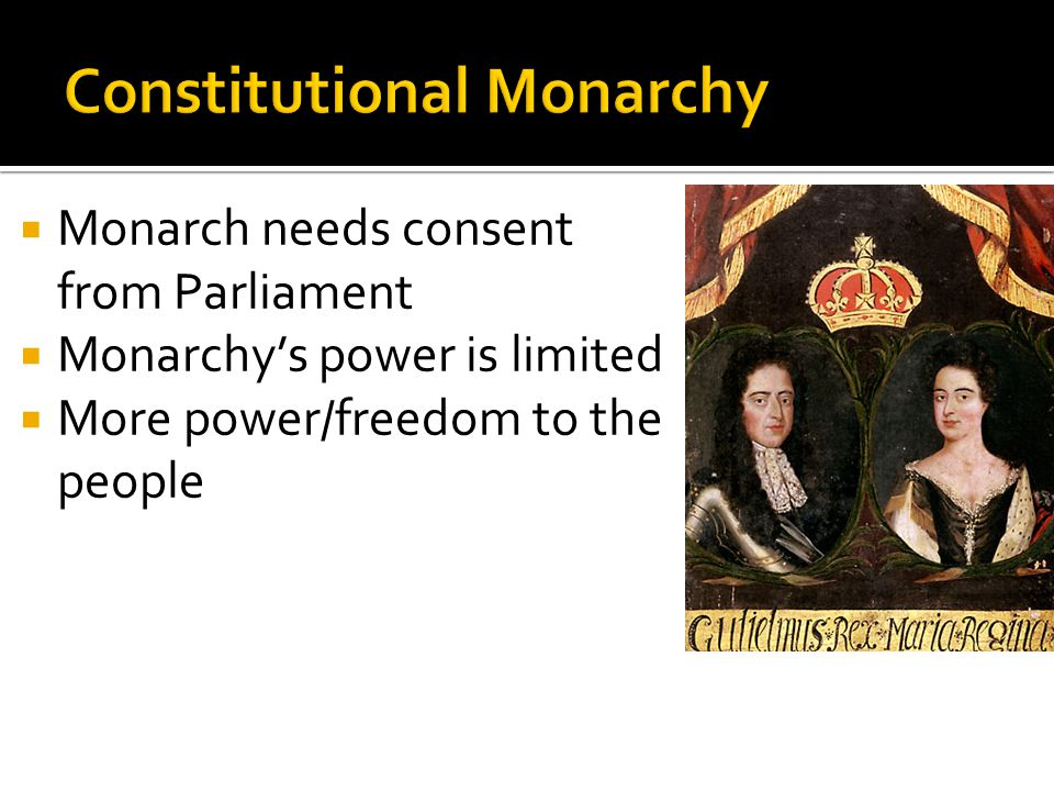  Monarch needs consent from Parliament  Monarchy's power is limited  More power/freedom to the people