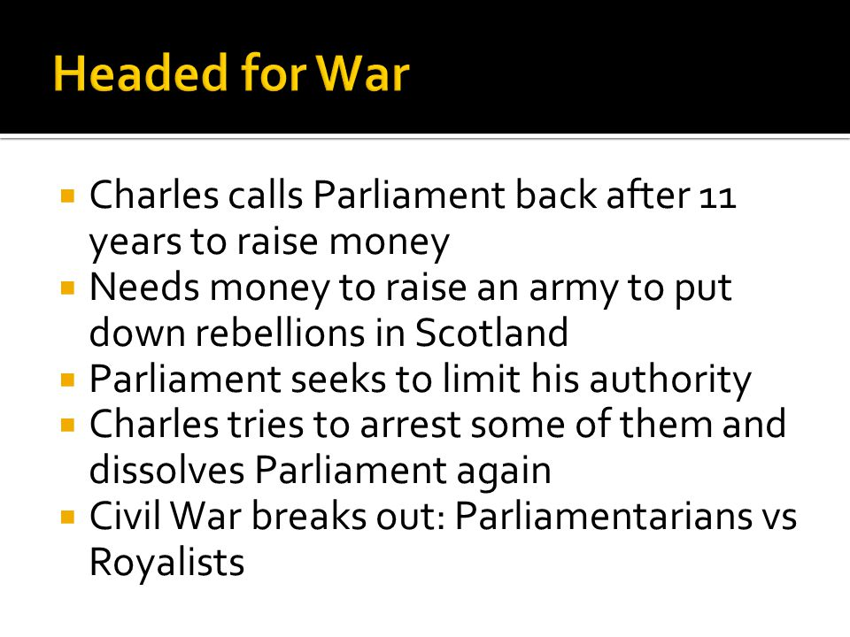  Charles calls Parliament back after 11 years to raise money  Needs money to raise an army to put down rebellions in Scotland  Parliament seeks to limit his authority  Charles tries to arrest some of them and dissolves Parliament again  Civil War breaks out: Parliamentarians vs Royalists