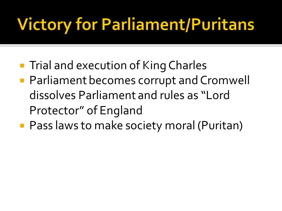  Trial and execution of King Charles  Parliament becomes corrupt and Cromwell dissolves Parliament and rules as Lord Protector of England  Pass laws to make society moral (Puritan)