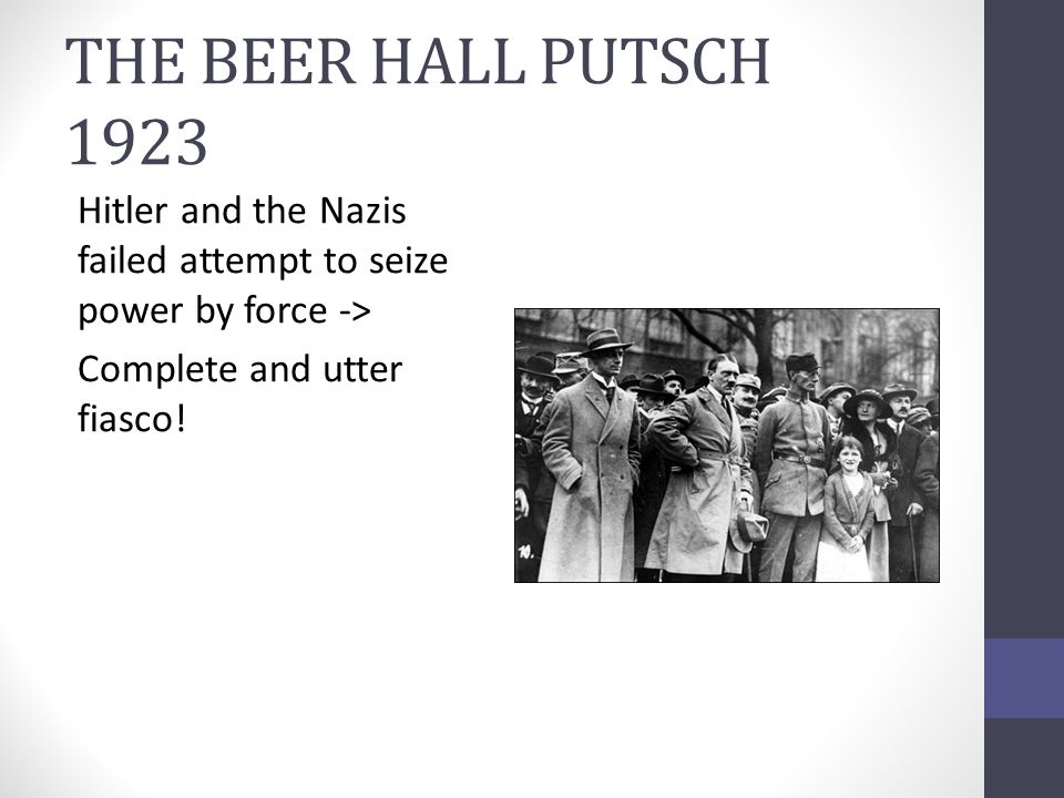 THE BEER HALL PUTSCH 1923 Hitler and the Nazis failed attempt to seize power by force -> Complete and utter fiasco!