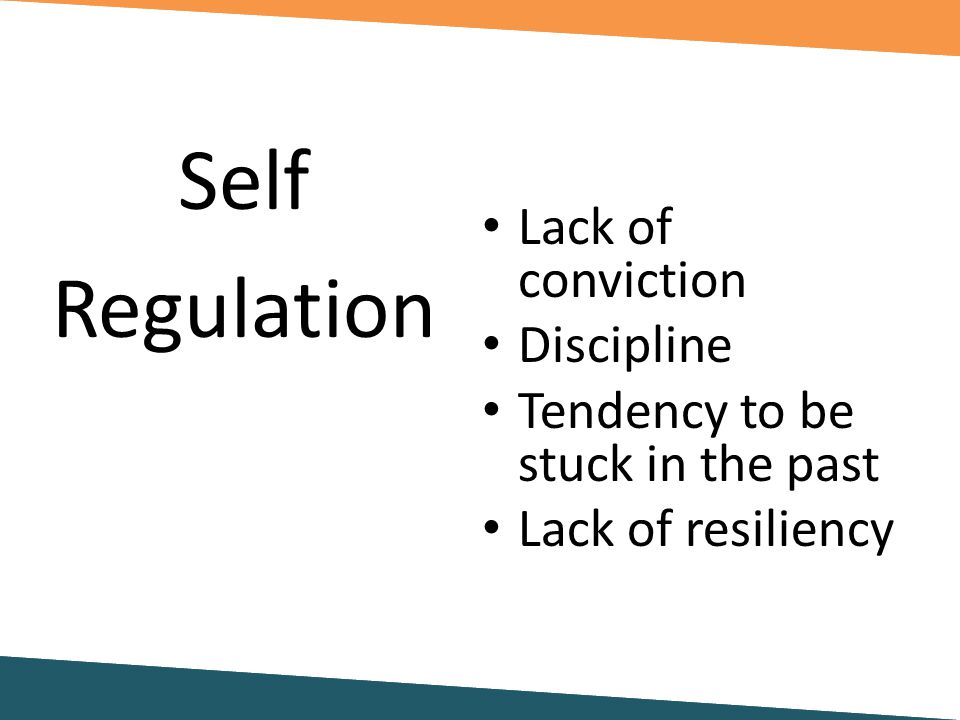 Lack of conviction Discipline Tendency to be stuck in the past Lack of resiliency Self Regulation