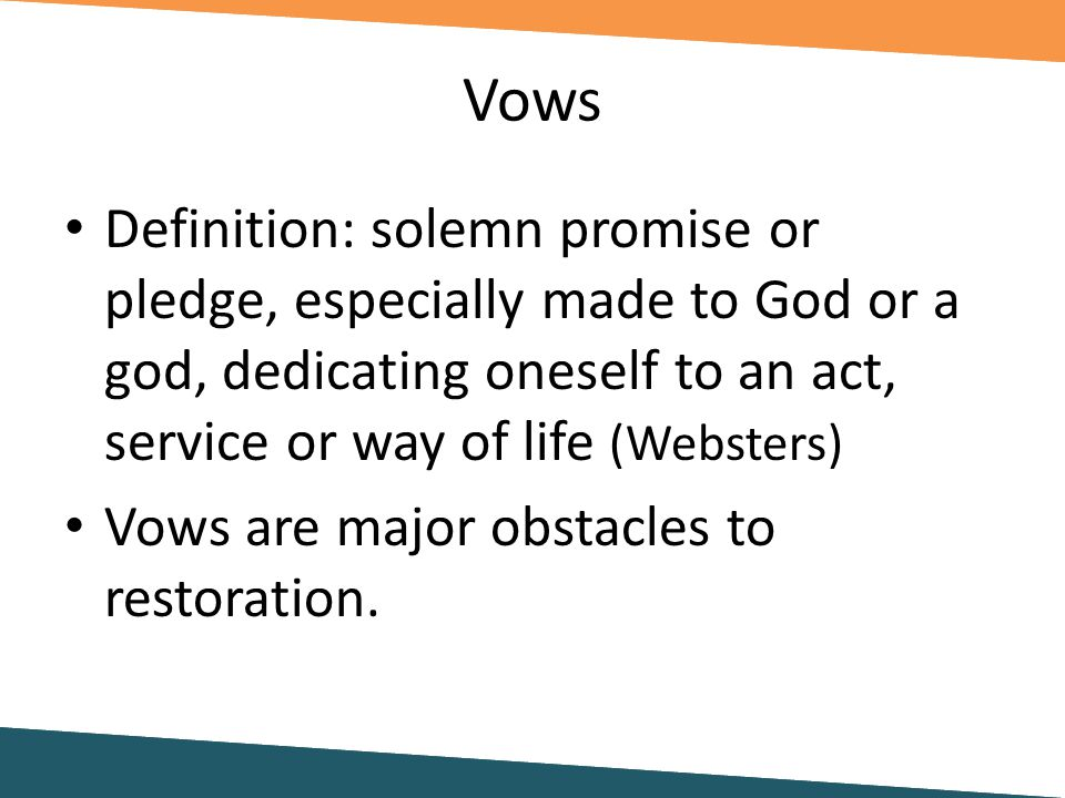Vows Definition: solemn promise or pledge, especially made to God or a god, dedicating oneself to an act, service or way of life (Websters) Vows are major obstacles to restoration.