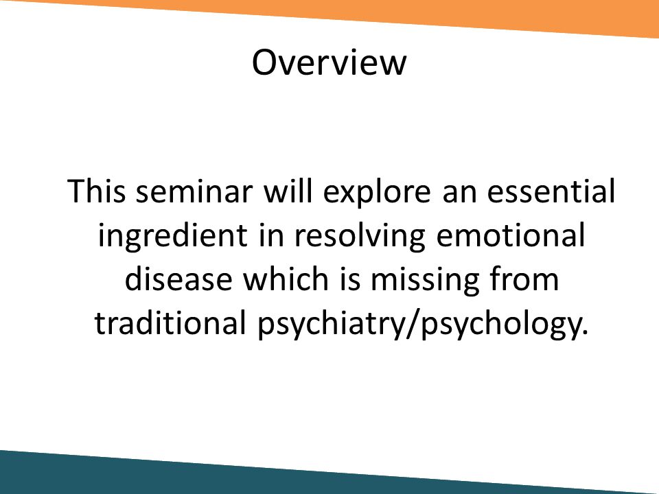 Overview This seminar will explore an essential ingredient in resolving emotional disease which is missing from traditional psychiatry/psychology.