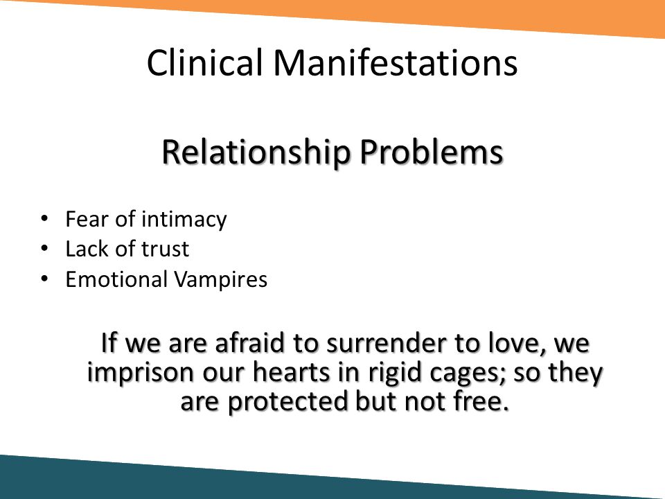Clinical Manifestations Relationship Problems Fear of intimacy Lack of trust Emotional Vampires If we are afraid to surrender to love, we imprison our hearts in rigid cages; so they are protected but not free.