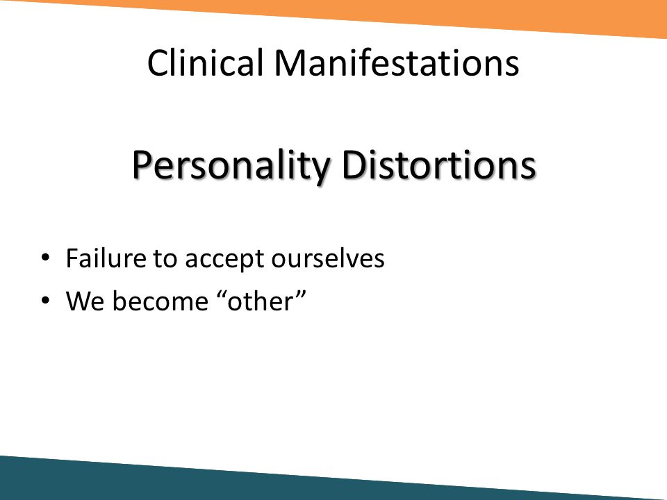 Clinical Manifestations Personality Distortions Failure to accept ourselves We become other
