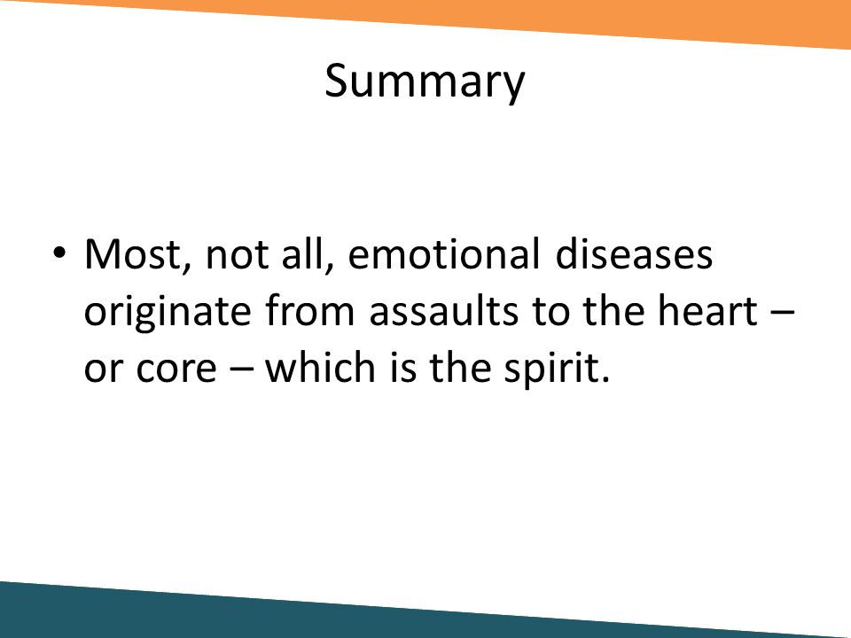 Summary Most, not all, emotional diseases originate from assaults to the heart – or core – which is the spirit.