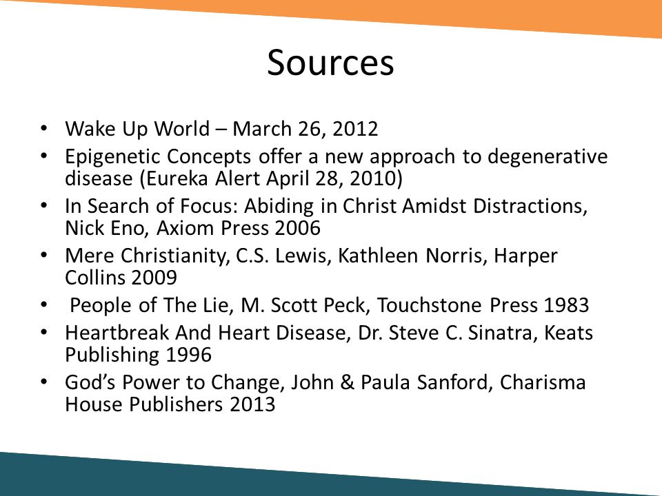 Sources Wake Up World – March 26, 2012 Epigenetic Concepts offer a new approach to degenerative disease (Eureka Alert April 28, 2010) In Search of Focus: Abiding in Christ Amidst Distractions, Nick Eno, Axiom Press 2006 Mere Christianity, C.S.