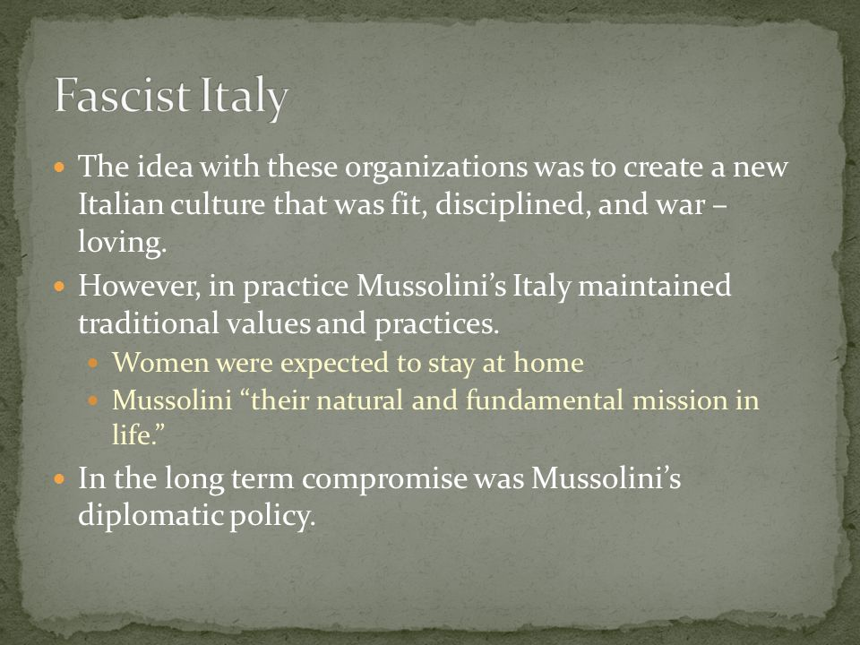 The idea with these organizations was to create a new Italian culture that was fit, disciplined, and war – loving. However, in practice Mussolini's It