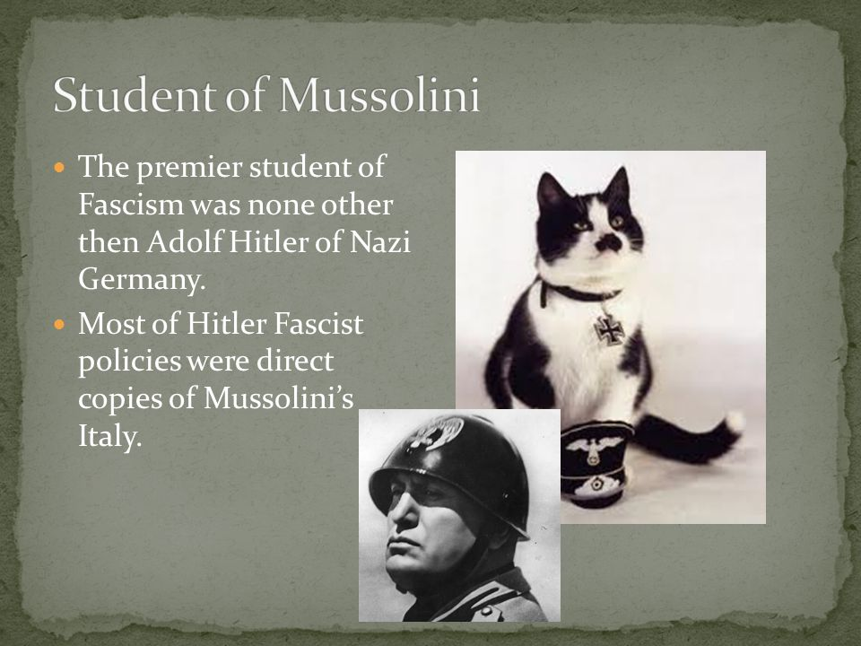 The premier student of Fascism was none other then Adolf Hitler of Nazi Germany. Most of Hitler Fascist policies were direct copies of Mussolini's Ita