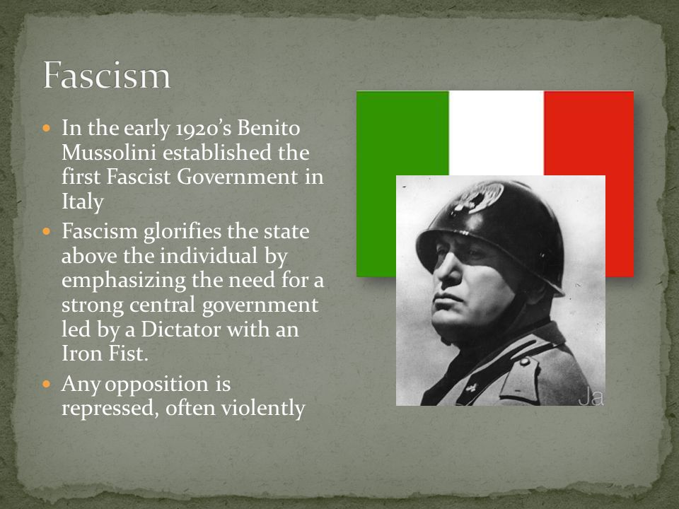 In the early 1920's Benito Mussolini established the first Fascist Government in Italy Fascism glorifies the state above the individual by emphasizing