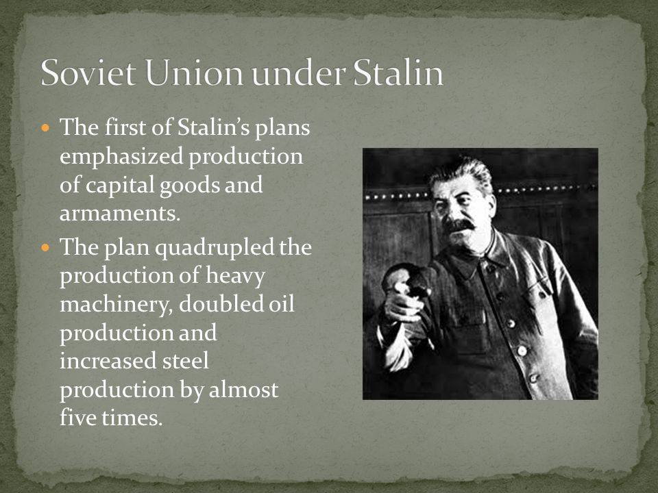 The first of Stalin's plans emphasized production of capital goods and armaments. The plan quadrupled the production of heavy machinery, doubled oil p