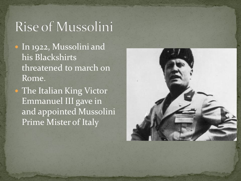 In 1922, Mussolini and his Blackshirts threatened to march on Rome. The Italian King Victor Emmanuel III gave in and appointed Mussolini Prime Mister