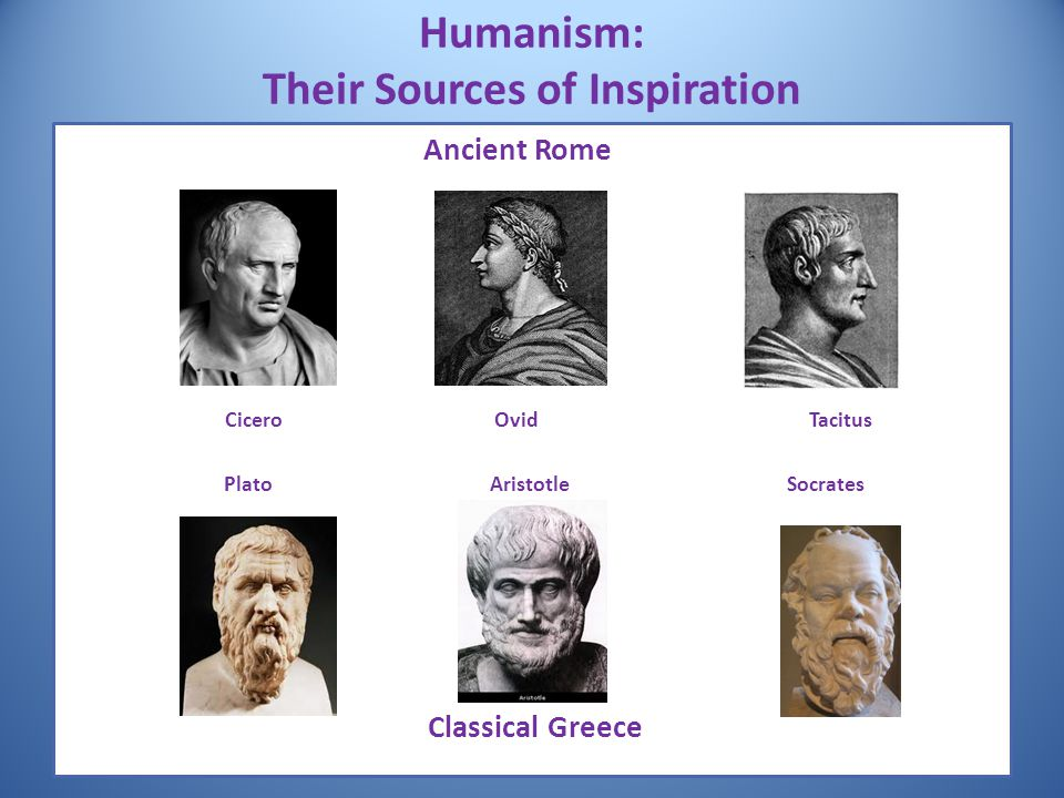 Humanism: Their Sources of Inspiration Ancient Rome Cicero OvidTacitus PlatoAristotle Socrates Classical Greece